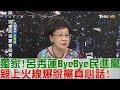 【完整版上集】獨家!呂秀蓮ByeBye民進黨 親上火線爆脫黨真心話!少康戰情室 20180606