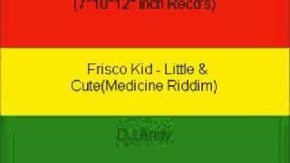 Frisco Kid - Little & Cute(Medicine Riddim)