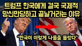 트럼프 한국의 예상외 태도에 국제적 망신! 망신당해도 아무것도 할수 없는 치명적 이유!