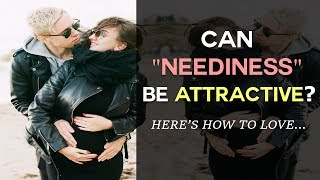 """Can """"Neediness"""" Be Attractive?  Here's How To Love..."""