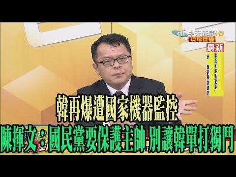 【精彩】韓再爆遭國家機器監控 陳揮文:國民黨要保護主帥 別讓韓單打獨鬥