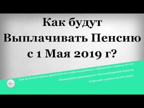 Как будут Выплачивать Пенсию с 1 Мая 2019 года