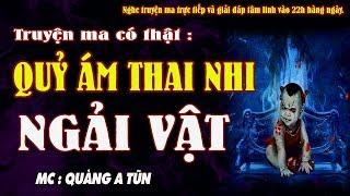 NGẢI VẬT, QUỶ ÁM THAI NHI - Truyện ma có thật được kể lại rùng rợn live stream - MC Quàng A Tũn