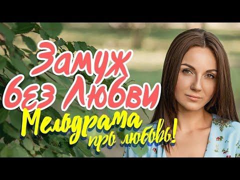 Шикарная мелодрама ' ЗАМУЖ БЕЗ ЛЮБВИ ' Русские мелодрамы 2018 новинки HD