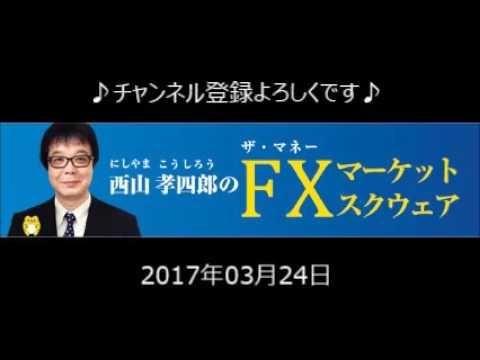 2017.03.24 西山孝四郎のFXマーケットスクウェア」ラジオNIKKEI