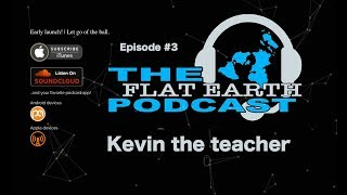 The Flat Earth Podcast.  Episode 3,  Kevin the Teacher