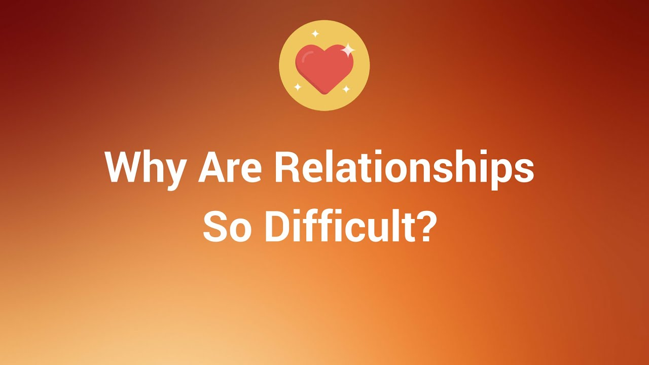 why are relationships so difficult