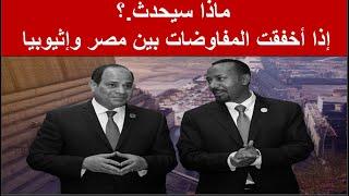 ماذا سيحدث ؟ إذا أخفقت المفاوضات بين مصر وإثيوبيا