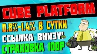 Cube Platform - заработок 0.8%-1.4% В СУТКИ! Страховка 100 рублей!