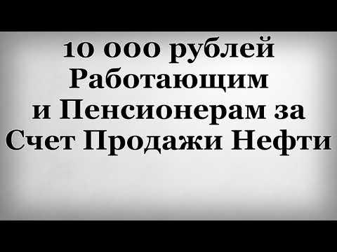 10000 рублей Работающим и Пенсионерам за Счет Продажи Нефти