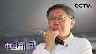 [中国新闻] 柯文哲赴高雄绿营票仓布局2020 | CCTV中文国际