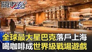 全球最大星巴克落戶魔都上海 喝咖啡成世界級戰場上的魔幻遊戲! 關鍵時刻 20171207-1 朱學恒 黃世聰 黃創夏 王瑞德 馬西屏