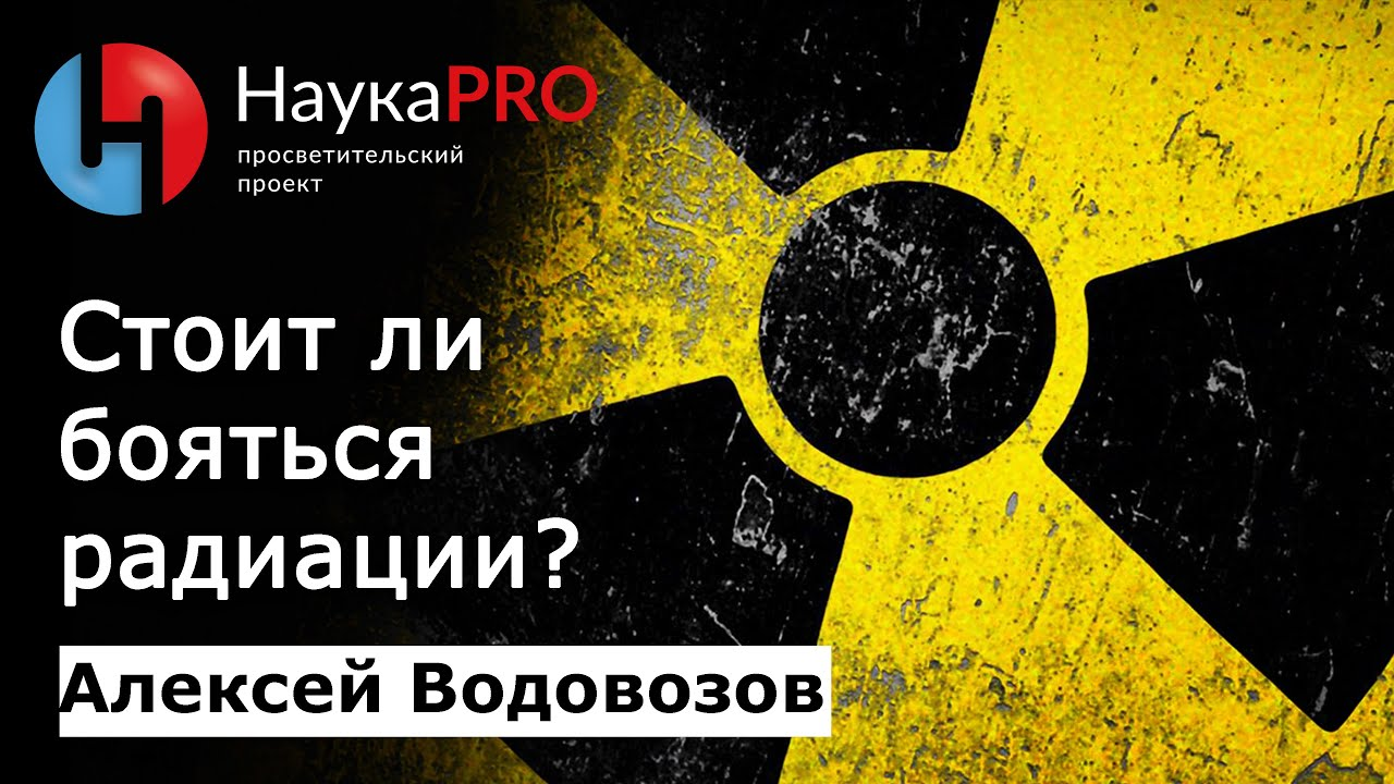 Алексей Водовозов - Стоит ли бояться радиации?