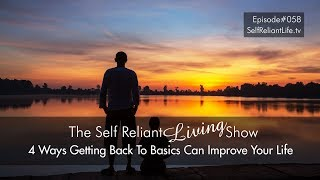 4 Ways Getting Back To Basics Can Improve Your Life - Self Reliant Living #058