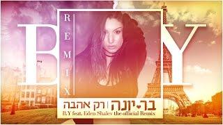 בר יונה - B.Y - רק אהבה הרמיקס הרשמי | B.Y Ft. EDEN SHALEV Official Remix
