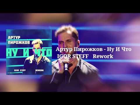 Артур Пирожков - Ну И Что ( IGOR STEFF Rework )