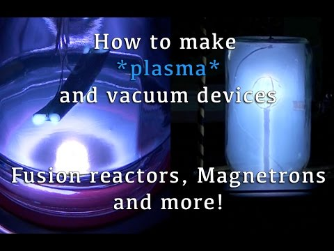How to Make Plasma, and Vacuum Devices (Fusion Reactors, Magnetrons and More!)