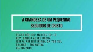 A grandeza de um pequenino seguidor de Cristo  - Rev. Danilo Alves - 20/10/2019