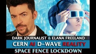 CERN D-WAVE AI HAARP & SPACE FENCE COUNTDOWN! DARK JOURNALIST & ELANA FREELAND