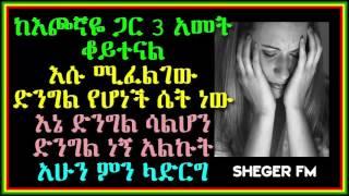 ከእጮኛዬ ጋር 3 አመት ቆይተናል  እሱ ሚፈልገው  ድንግል የሆነች ሴት ነው  እኔ ድንግል ሳልሆን ድንግል ነኝ አልኩት አሁን ምን ላድርግ Sheger Fm