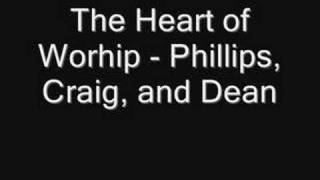 The Heart of Worship - Phillips, Craig, and Dean