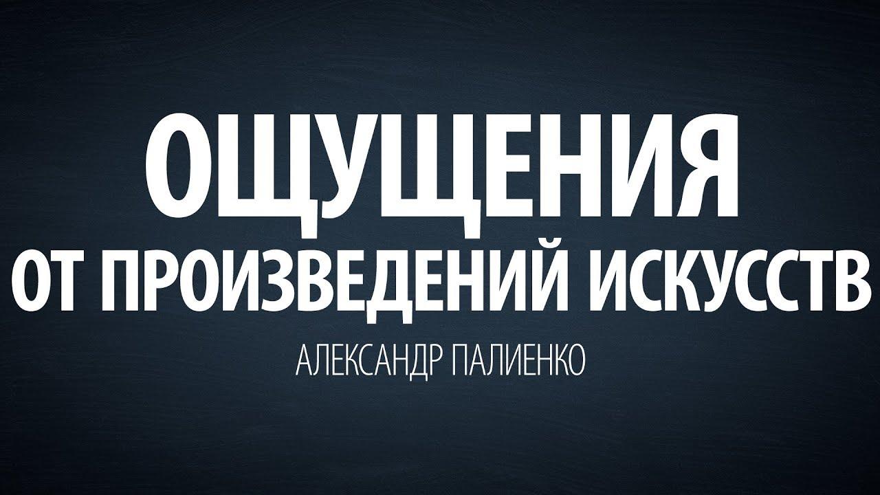 Александр Палиенко - Ощущения от произведений искусств.
