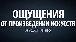 Ощущения от произведений искусств. Александр Палиенко.