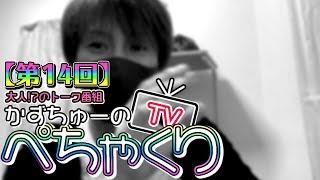 【かずちゅーのぺちゃくりTV】第14回