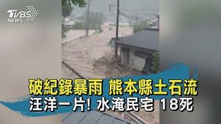 破紀錄暴雨 熊本縣土石流 汪洋一片! 水淹民宅 18死
