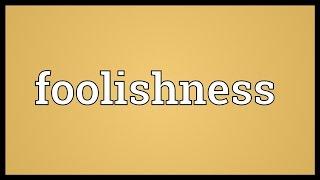 Foolishness Meaning