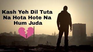Kash Yeh Dil Tuta Na Hota Hote Na Hum Juda Whatsapp Status //New Whatsapp Status video // New Sad St