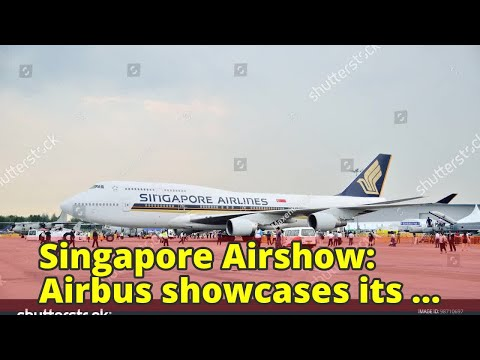 Singapore Airshow: Airbus showcases its latest wide-body aircraft