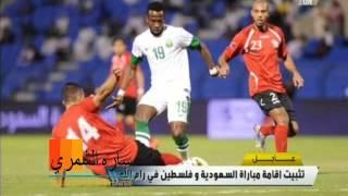 الفيفا يقرر تثبيت مباراة السعوديه وفلسطين في رام الله