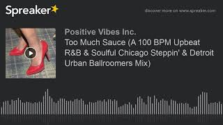 Too Much Sauce (A 100 BPM Upbeat R&B & Soulful Chicago Steppin' & Detroit Urban Ballroomers Mix)