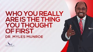 Who You Really Are Is The Thing You Thought of First | Dr. Myles Munroe
