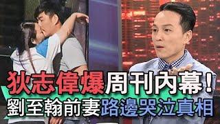 【精華版】狄志偉爆周刊內幕     劉至翰前妻哭泣真相!
