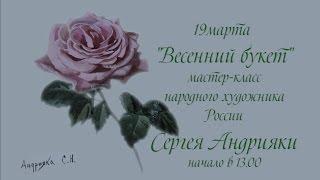 "Мастер-класс С.Н. Андрияки ""Весенний букет"" 19 марта"