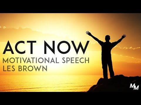 ACT NOW - Les Brown Motivational Speech Motivation For 2017