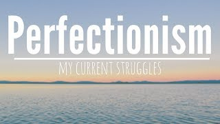 Perfectionism || My Current Struggles