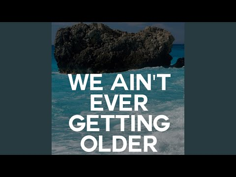 We Ain't ever Getting Older
