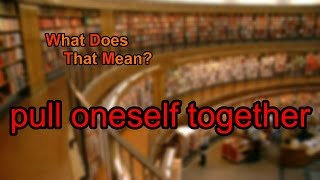 What Does Pull Oneself Together Mean