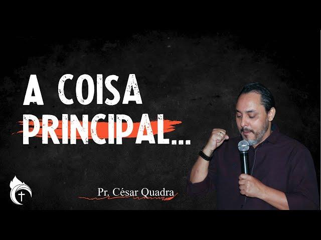 A COISA PRINCIPAL...  I Pr. César Quadra  26.09.21