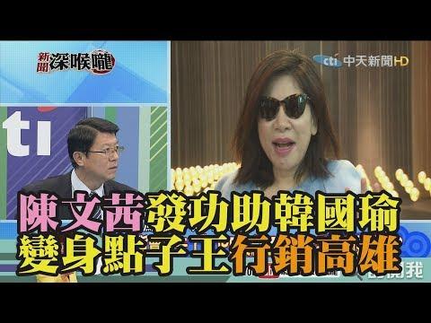 《新聞深喉嚨》精彩片段 陳文茜發功助韓國瑜!變身點子王行銷高雄!