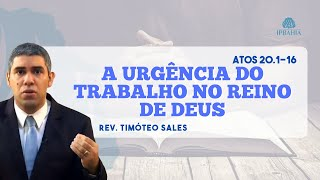 A urgência do trabalho no Reino de DEUS (ATOS 20.1-16) - Pr. Timóteo Sales