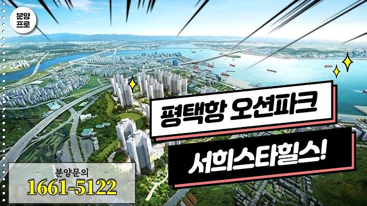 평택항 오션파크 서희스타힐스 모델하우스/분양가 경기도아파트 알아보기!분양프로TV