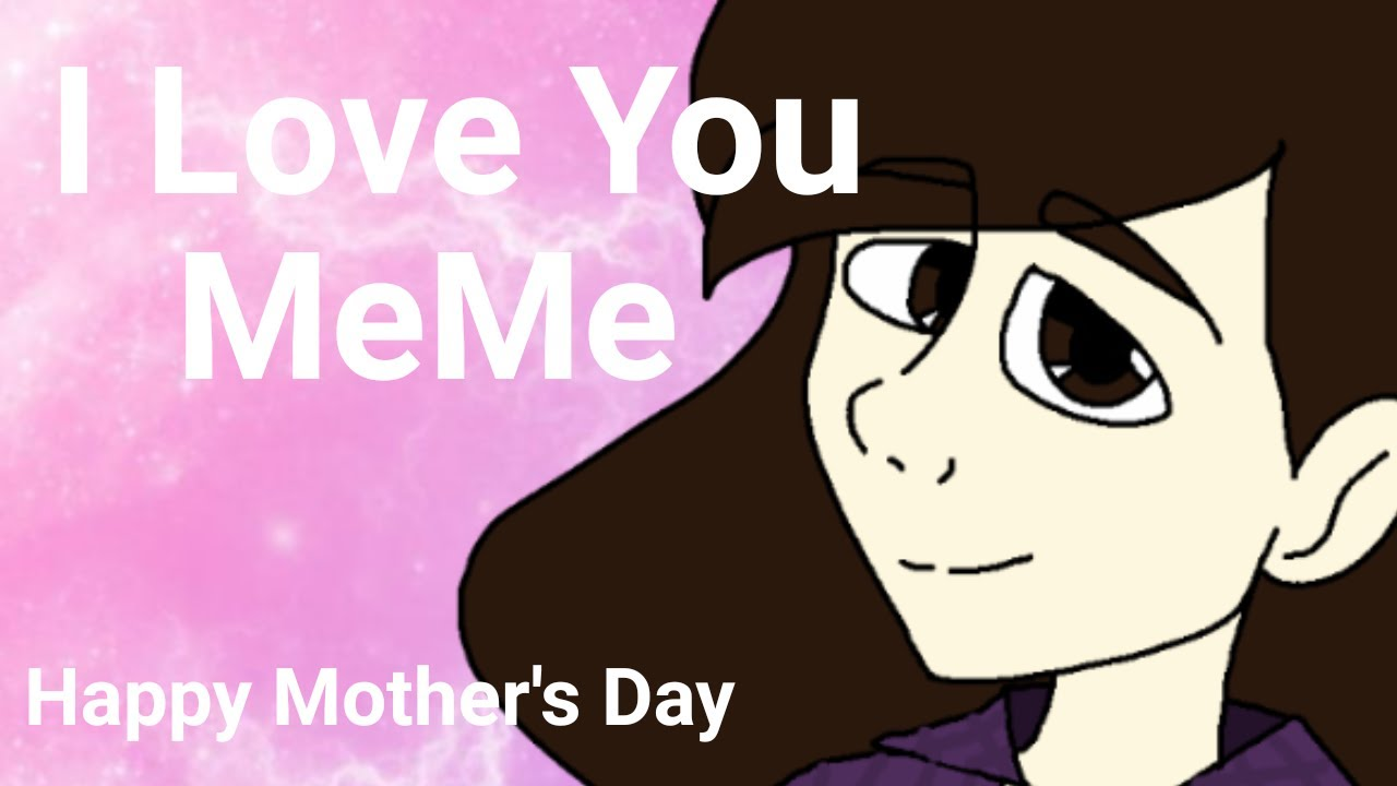 I Love You Meme Ft Mom Irl Me Happy Mother S Day Special Love You Mom Youtube