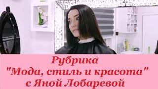 Стрижка огнём. Рубрика 'Мода, стиль и красота' с Яной Лобаревой.