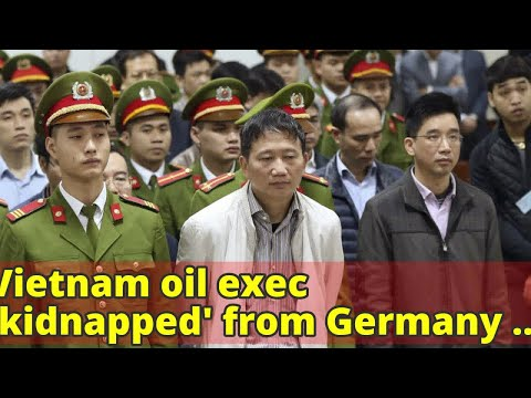 Vietnam oil exec 'kidnapped' from Germany jailed for life, former politburo official gets 13 years i