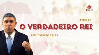 O verdadeiro Rei (Atos 25) • Rev. Timóteo Sales