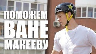 Давайте поможем Ване Макееву!